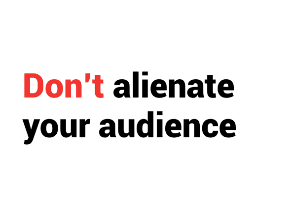 Don't alienate your audience