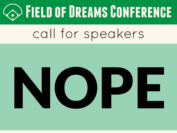 Field of Dreams Conference call for speakers. NOPE.