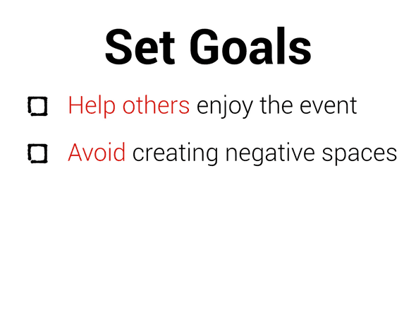 Set goals: help others enjoy the event, avoid creating negative spaces.