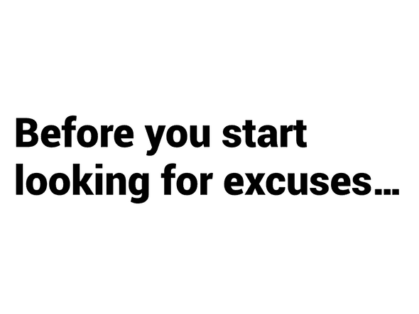 Before you start looking for excuses...