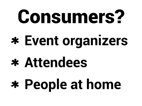 Consumers? Event organizers, attendees, people at home
