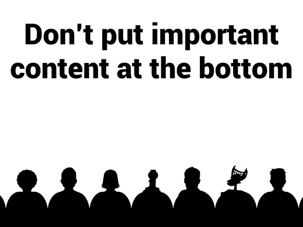 Don't put important content at the bottom.
