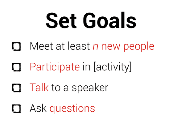 Set goals: meet at least n new people, participate in [activity], talk to a speaker, ask questions.