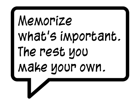 Memorize what's important. The rest you make your own.