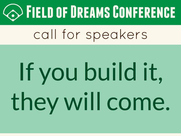 Field of Dreams Conference call for speakers. If you build it, they will come.